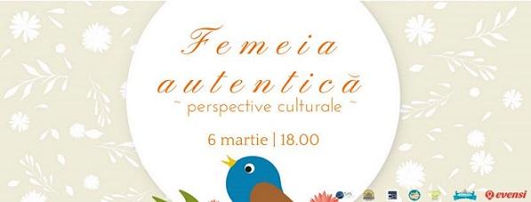 6 martie Femeia autentică – perspective culturale
