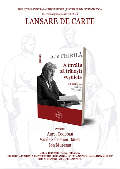 12 decembrie Ioan Chirilă. A învăța să trăiești veșnicia. Un dialog cu Sandu Frunză